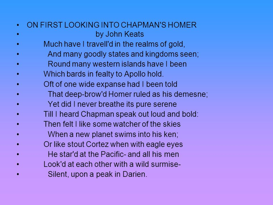 ON FIRST LOOKING INTO CHAPMAN'S HOMER by John Keats Much have I travell'd in the realms of gold, And many goodly states and kingdoms seen; Round many