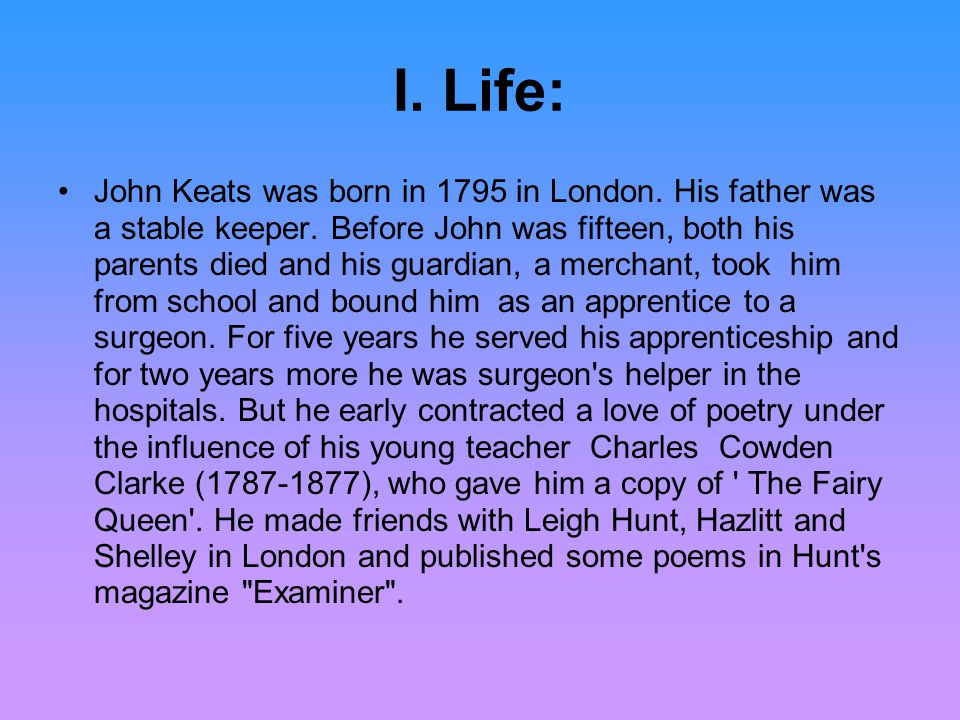 I. Life: John Keats was born in 1795 in London. His father was a stable keeper.