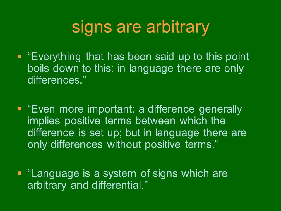 signs are arbitrary  Everything that has been said up to this point boils down to this: in language there are only differences.  Even more important: a difference generally implies positive terms between which the difference is set up; but in language there are only differences without positive terms.  Language is a system of signs which are arbitrary and differential.