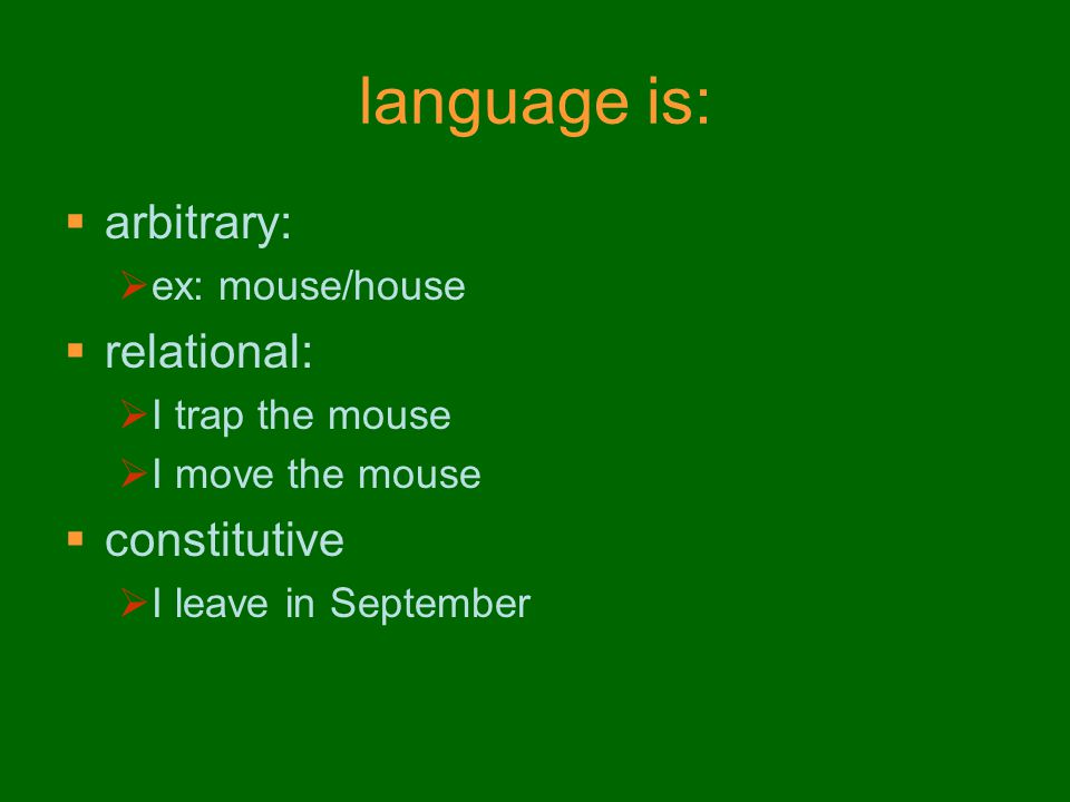 language is:  arbitrary:  ex: mouse/house  relational:  I trap the mouse  I move the mouse  constitutive  I leave in September