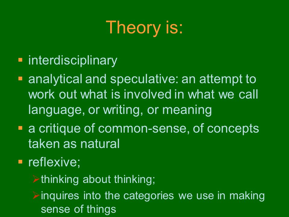 Theory is:  interdisciplinary  analytical and speculative: an attempt to work out what is involved in what we call language, or writing, or meaning