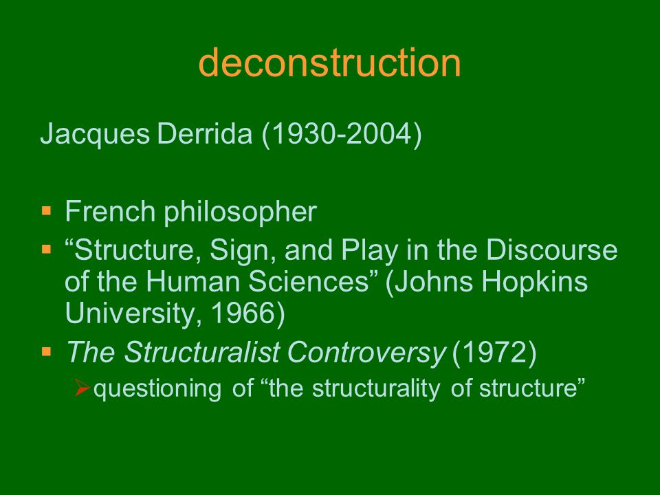 deconstruction Jacques Derrida (1930-2004)  French philosopher  Structure, Sign, and Play in the Discourse of the Human Sciences (Johns Hopkins University, 1966)  The Structuralist Controversy (1972)  questioning of the structurality of structure