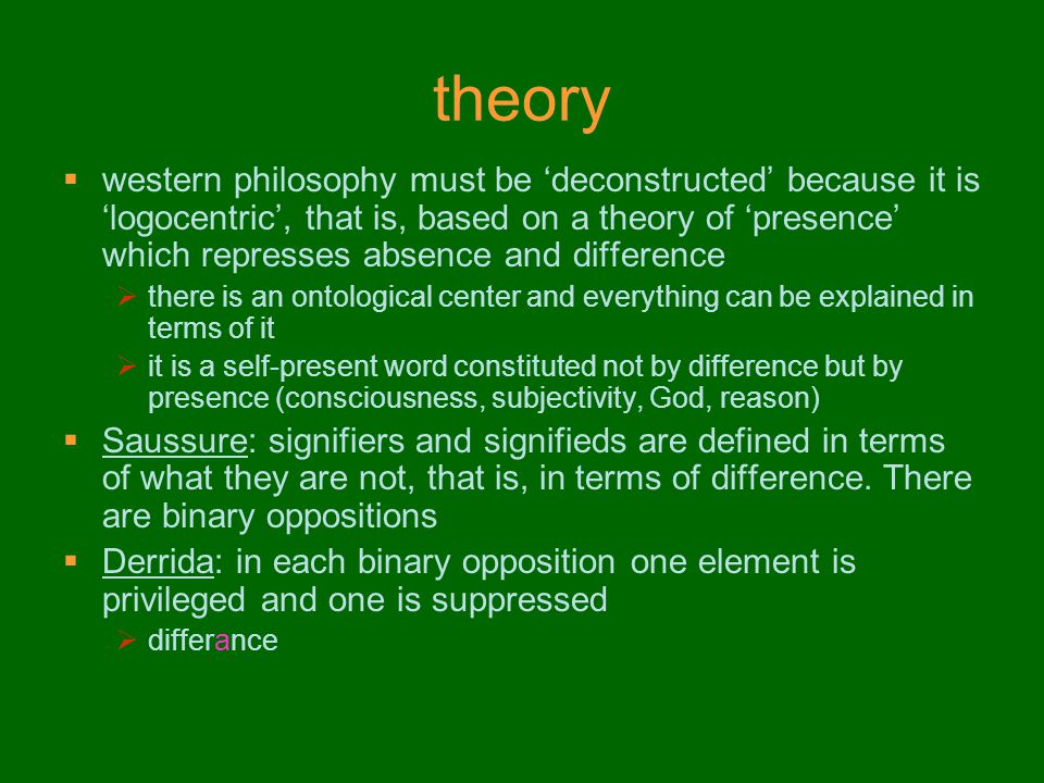 theory  western philosophy must be 'deconstructed' because it is 'logocentric', that is, based on a theory of 'presence' which represses absence and difference  there is an ontological center and everything can be explained in terms of it  it is a self-present word constituted not by difference but by presence (consciousness, subjectivity, God, reason)  Saussure: signifiers and signifieds are defined in terms of what they are not, that is, in terms of difference.
