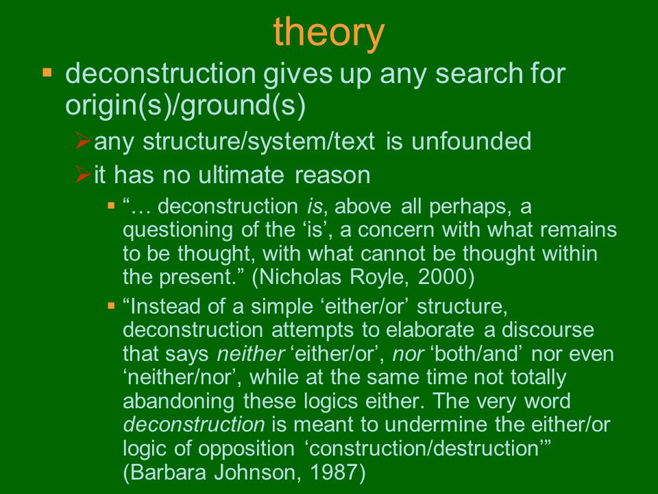 theory  deconstruction gives up any search for origin(s)/ground(s)  any structure/system/text is unfounded  it has no ultimate reason  … deconstruction is, above all perhaps, a questioning of the 'is', a concern with what remains to be thought, with what cannot be thought within the present. (Nicholas Royle, 2000)  Instead of a simple 'either/or' structure, deconstruction attempts to elaborate a discourse that says neither 'either/or', nor 'both/and' nor even 'neither/nor', while at the same time not totally abandoning these logics either.