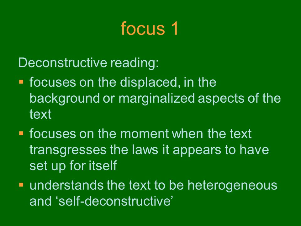 focus 1 Deconstructive reading:  focuses on the displaced, in the background or marginalized aspects of the text  focuses on the moment when the text transgresses the laws it appears to have set up for itself  understands the text to be heterogeneous and 'self-deconstructive'