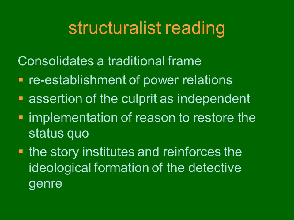 structuralist reading Consolidates a traditional frame  re-establishment of power relations  assertion of the culprit as independent  implementation of reason to restore the status quo  the story institutes and reinforces the ideological formation of the detective genre