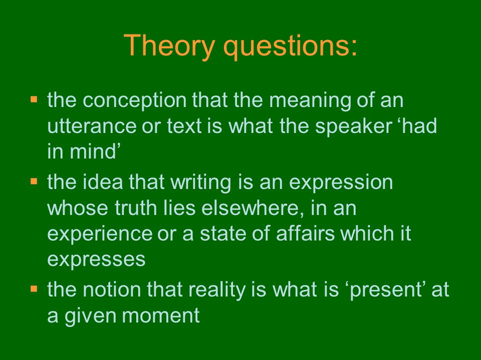 Theory questions:  the conception that the meaning of an utterance or text is what the speaker 'had in mind'  the idea that writing is an expression whose truth lies elsewhere, in an experience or a state of affairs which it expresses  the notion that reality is what is 'present' at a given moment  NOTE: it is different from criticism