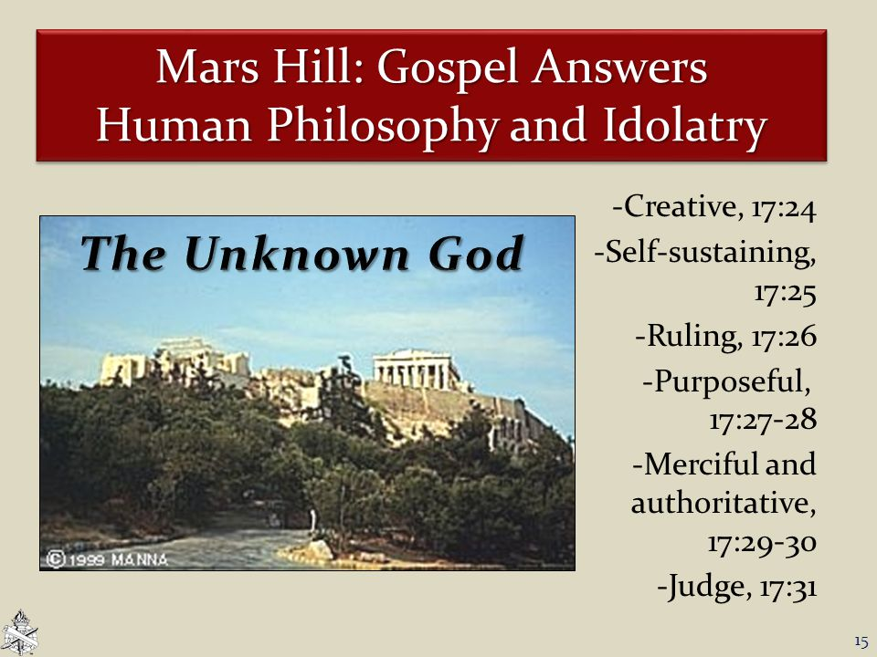 Mars Hill: Gospel Answers Human Philosophy and Idolatry -Creative, 17:24 -Self-sustaining, 17:25 -Ruling, 17:26 -Purposeful, 17:27-28 -Merciful and authoritative, 17:29-30 -Judge, 17:31 15