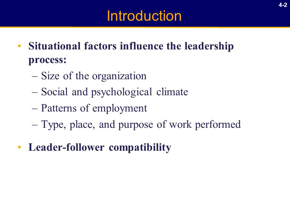 4-2 Introduction Situational factors influence the leadership process: –Size of the organization –Social and psychological climate –Patterns of employment –Type, place, and purpose of work performed Leader-follower compatibility