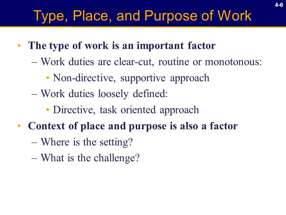 4-6 Type, Place, and Purpose of Work The type of work is an important factor –Work duties are clear-cut, routine or monotonous: Non-directive, supportive approach –Work duties loosely defined: Directive, task oriented approach Context of place and purpose is also a factor –Where is the setting.