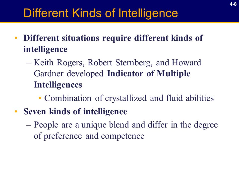 4-8 Different Kinds of Intelligence Different situations require different kinds of intelligence –Keith Rogers, Robert Sternberg, and Howard Gardner developed Indicator of Multiple Intelligences Combination of crystallized and fluid abilities Seven kinds of intelligence –People are a unique blend and differ in the degree of preference and competence