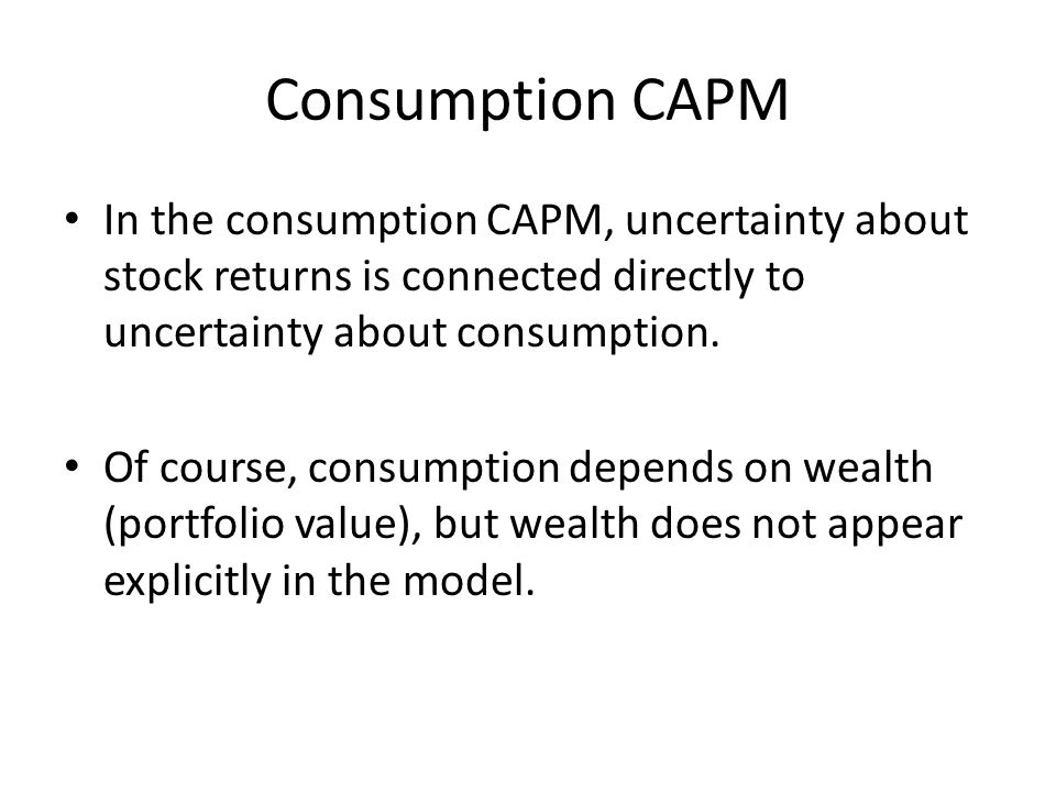 Consumption CAPM In the consumption CAPM, uncertainty about stock returns is connected directly to uncertainty about consumption. Of course, consumpti