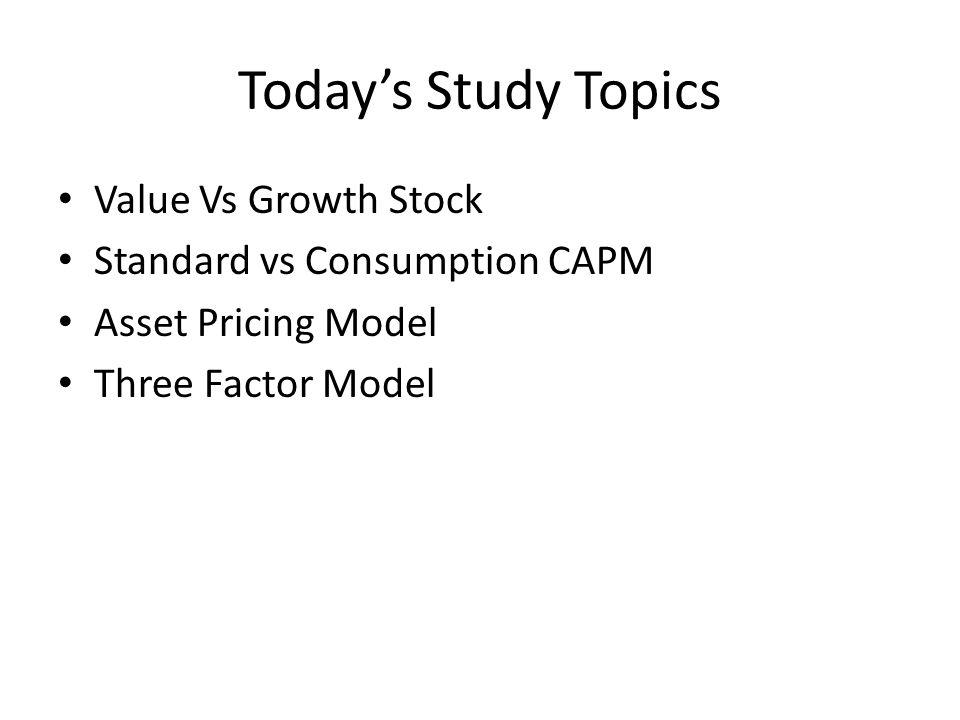 Today's Study Topics Value Vs Growth Stock Standard vs Consumption CAPM Asset Pricing Model Three Factor Model