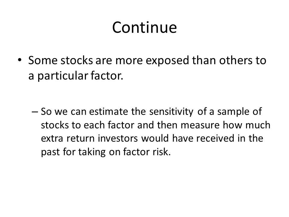 Continue Some stocks are more exposed than others to a particular factor. – So we can estimate the sensitivity of a sample of stocks to each factor an