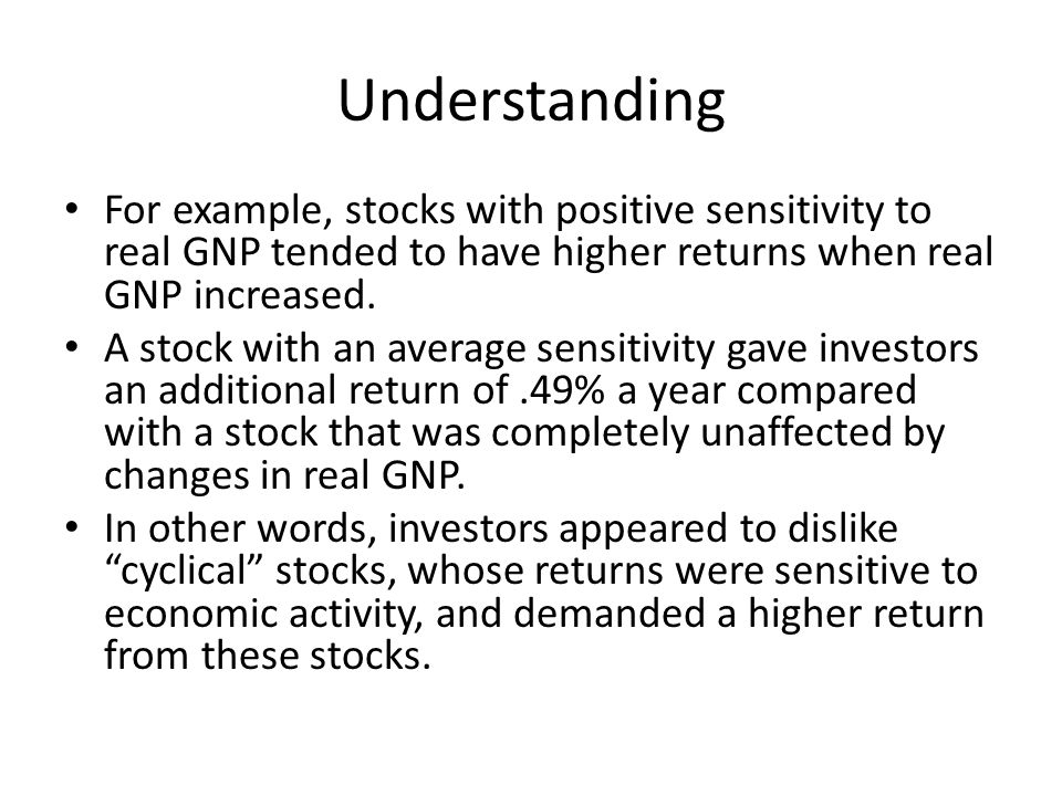 Understanding For example, stocks with positive sensitivity to real GNP tended to have higher returns when real GNP increased. A stock with an average