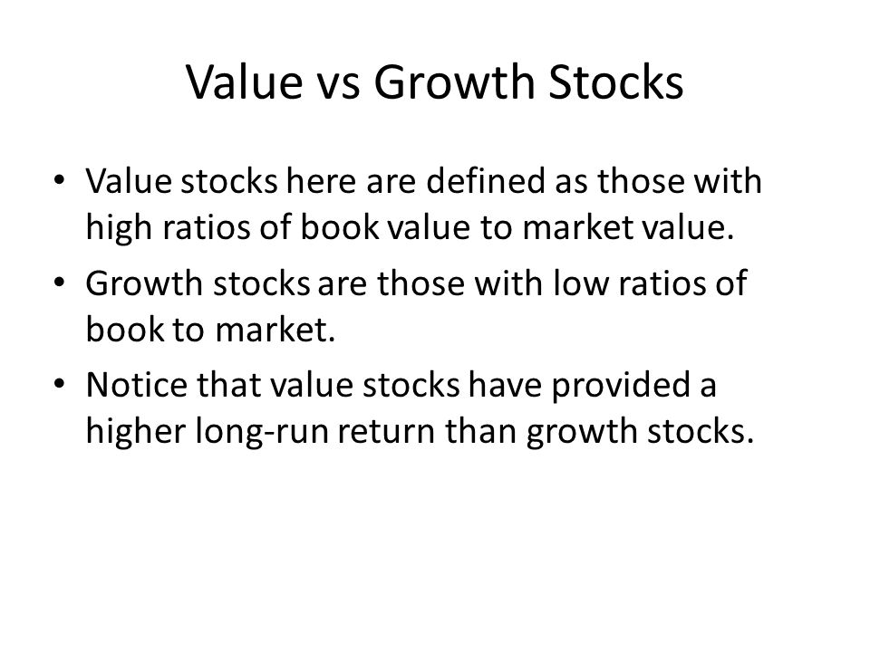 Value vs Growth Stocks Value stocks here are defined as those with high ratios of book value to market value. Growth stocks are those with low ratios