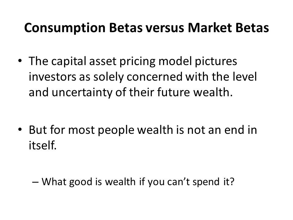 Consumption Betas versus Market Betas The capital asset pricing model pictures investors as solely concerned with the level and uncertainty of their f