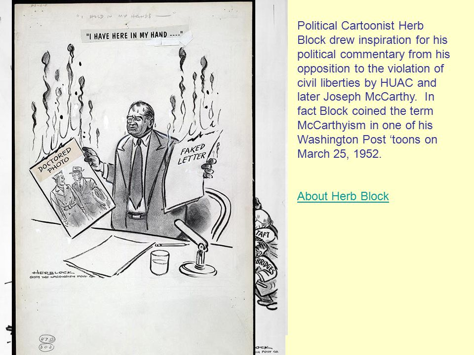 Political Cartoonist Herb Block drew inspiration for his political commentary from his opposition to the violation of civil liberties by HUAC and later Joseph McCarthy.