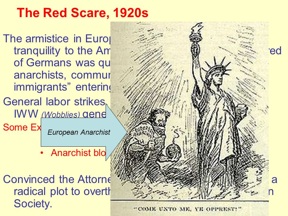 The Red Scare, 1920s The armistice in Europe didn't bring peace and tranquility to the American home front, fear and hatred of Germans was quickly replaced by fear of anarchists, communists and many of the new immigrants entering the United States.