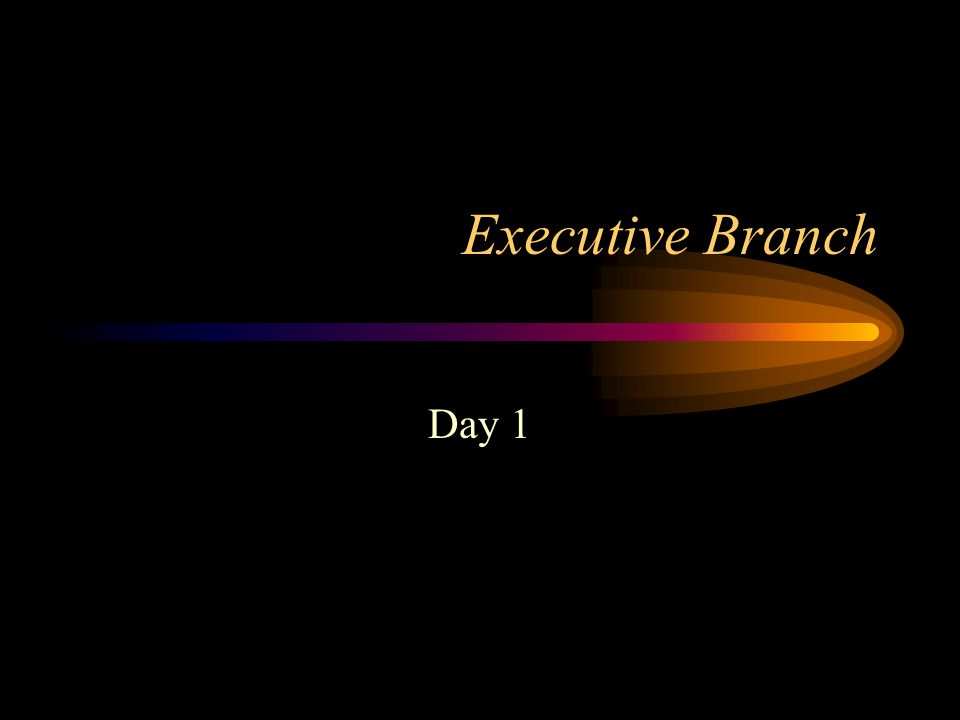 Executive Branch Day 1