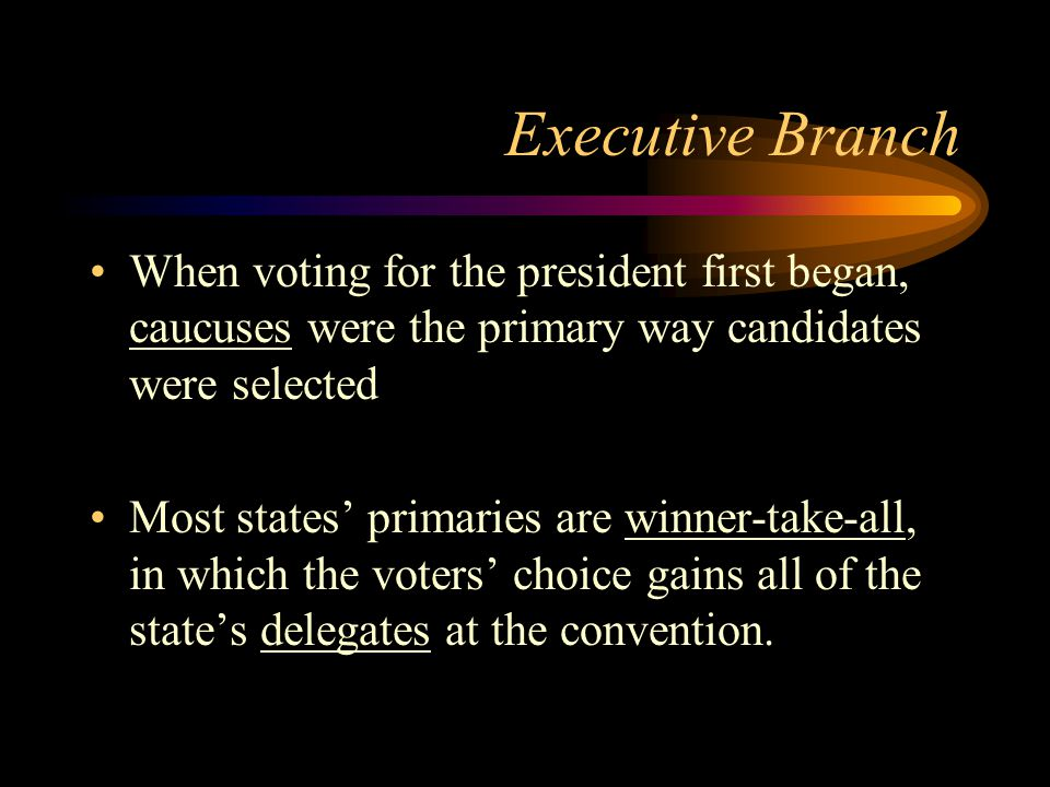 Executive Branch When voting for the president first began, caucuses were the primary way candidates were selected Most states' primaries are winner-take-all, in which the voters' choice gains all of the state's delegates at the convention.