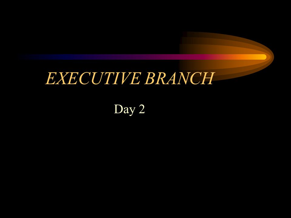 EXECUTIVE BRANCH Day 2