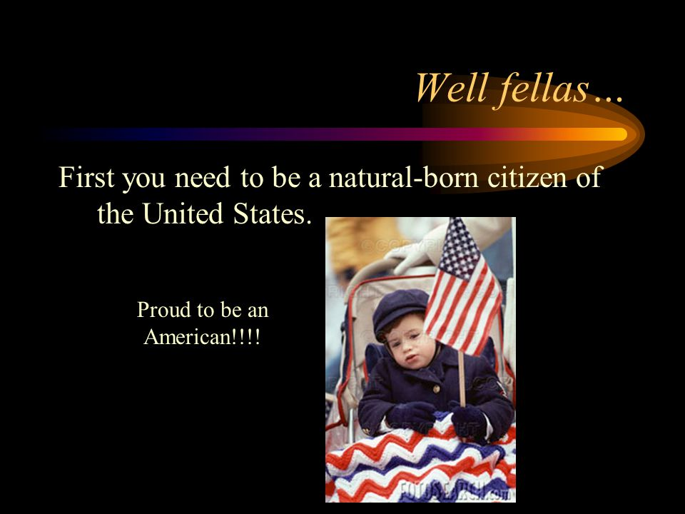 Well fellas… First you need to be a natural-born citizen of the United States.