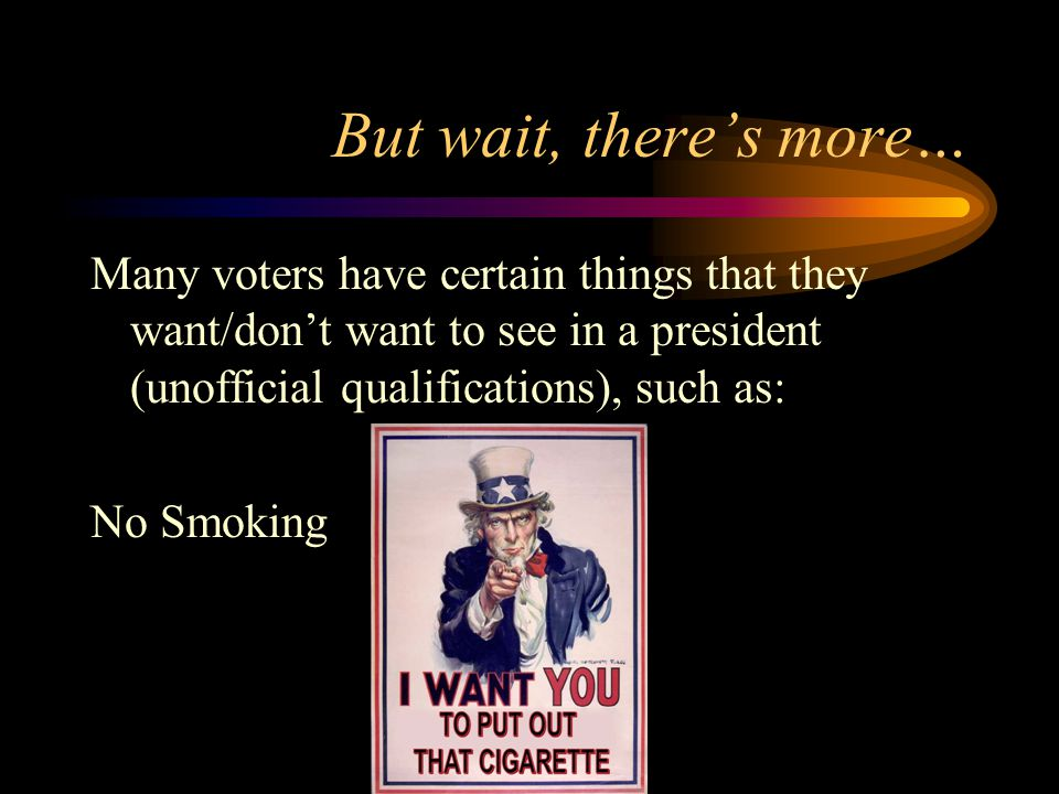 But wait, there's more… Many voters have certain things that they want/don't want to see in a president (unofficial qualifications), such as: No Smoking