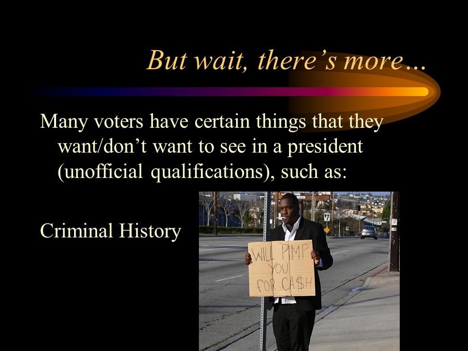 But wait, there's more… Many voters have certain things that they want/don't want to see in a president (unofficial qualifications), such as: Criminal History