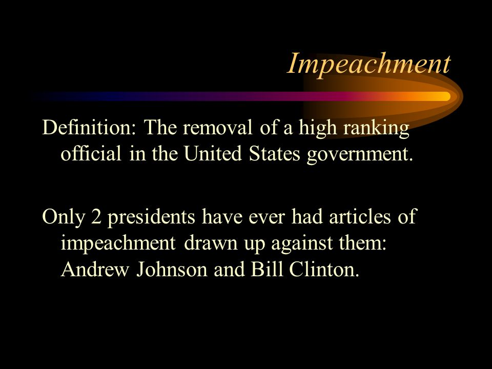 Impeachment Definition: The removal of a high ranking official in the United States government.