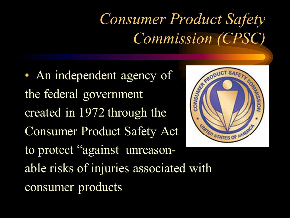 Consumer Product Safety Commission (CPSC) An independent agency of the federal government created in 1972 through the Consumer Product Safety Act to protect against unreason- able risks of injuries associated with consumer products