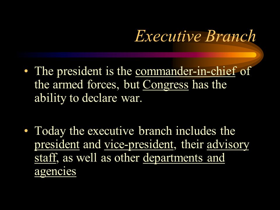 Executive Branch The president is the commander-in-chief of the armed forces, but Congress has the ability to declare war.