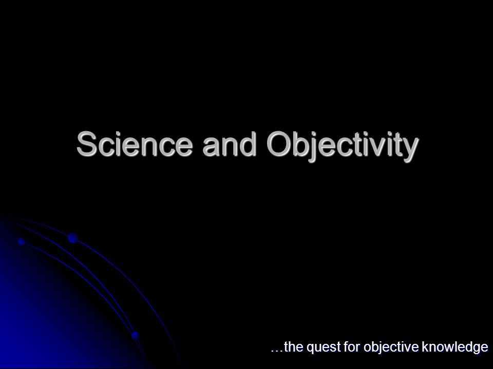 Science and Objectivity …the quest for objective knowledge