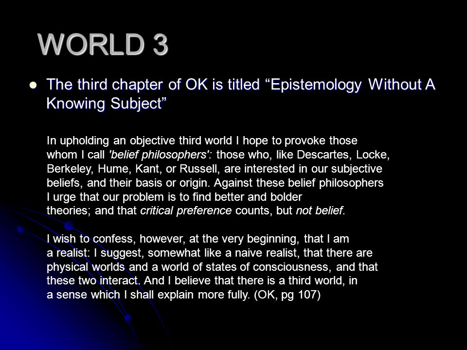 """WORLD 3 The third chapter of OK is titled """"Epistemology Without A Knowing Subject"""" The third chapter of OK is titled """"Epistemology Without A Knowing S"""