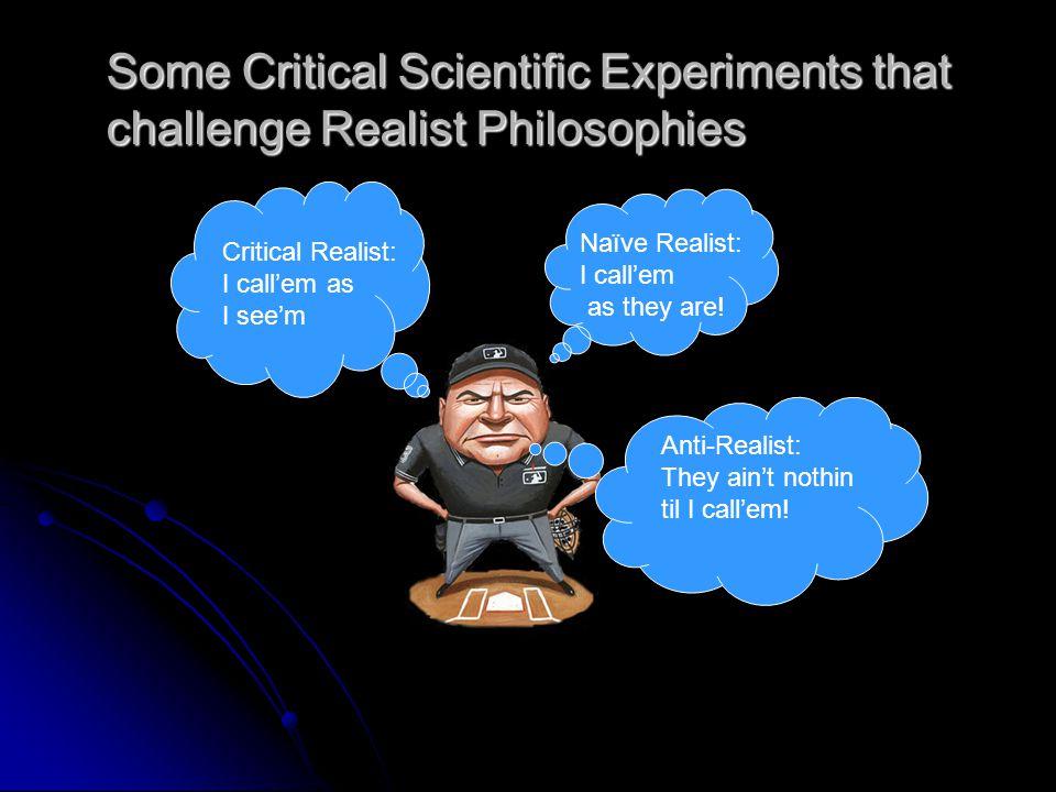 Some Critical Scientific Experiments that challenge Realist Philosophies Naïve Realist: I call'em as they are! Critical Realist: I call'em as I see'm