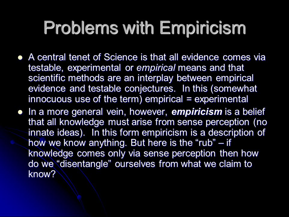 Problems with Empiricism A central tenet of Science is that all evidence comes via testable, experimental or empirical means and that scientific metho