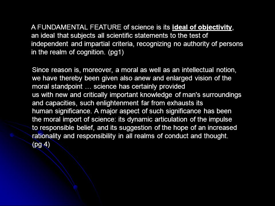 A FUNDAMENTAL FEATURE of science is its ideal of objectivity, an ideal that subjects all scientific statements to the test of independent and impartia