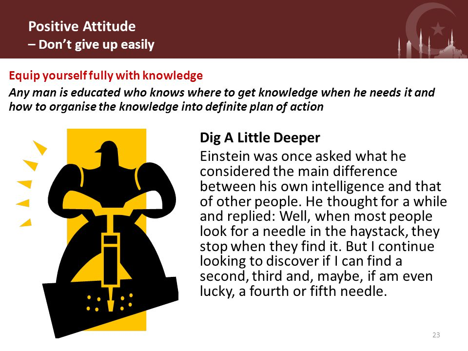Positive Attitude – Don't give up easily Dig A Little Deeper Einstein was once asked what he considered the main difference between his own intelligence and that of other people.