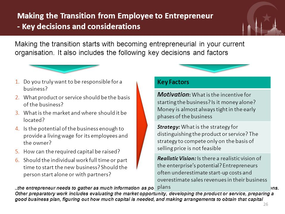 Making the Transition from Employee to Entrepreneur - Key decisions and considerations Making the transition starts with becoming entrepreneurial in your current organisation.