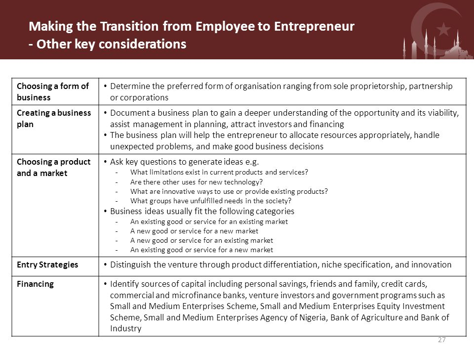 Making the Transition from Employee to Entrepreneur - Other key considerations Choosing a form of business Determine the preferred form of organisation ranging from sole proprietorship, partnership or corporations Creating a business plan Document a business plan to gain a deeper understanding of the opportunity and its viability, assist management in planning, attract investors and financing The business plan will help the entrepreneur to allocate resources appropriately, handle unexpected problems, and make good business decisions Choosing a product and a market Ask key questions to generate ideas e.g.