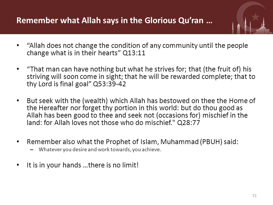Remember what Allah says in the Glorious Qu'ran … Allah does not change the condition of any community until the people change what is in their hearts Q13:11 That man can have nothing but what he strives for; that (the fruit of) his striving will soon come in sight; that he will be rewarded complete; that to thy Lord is final goal Q53:39-42 But seek with the (wealth) which Allah has bestowed on thee the Home of the Hereafter nor forget thy portion in this world: but do thou good as Allah has been good to thee and seek not (occasions for) mischief in the land: for Allah loves not those who do mischief. Q28:77 Remember also what the Prophet of Islam, Muhammad (PBUH) said: – Whatever you desire and work towards, you achieve.