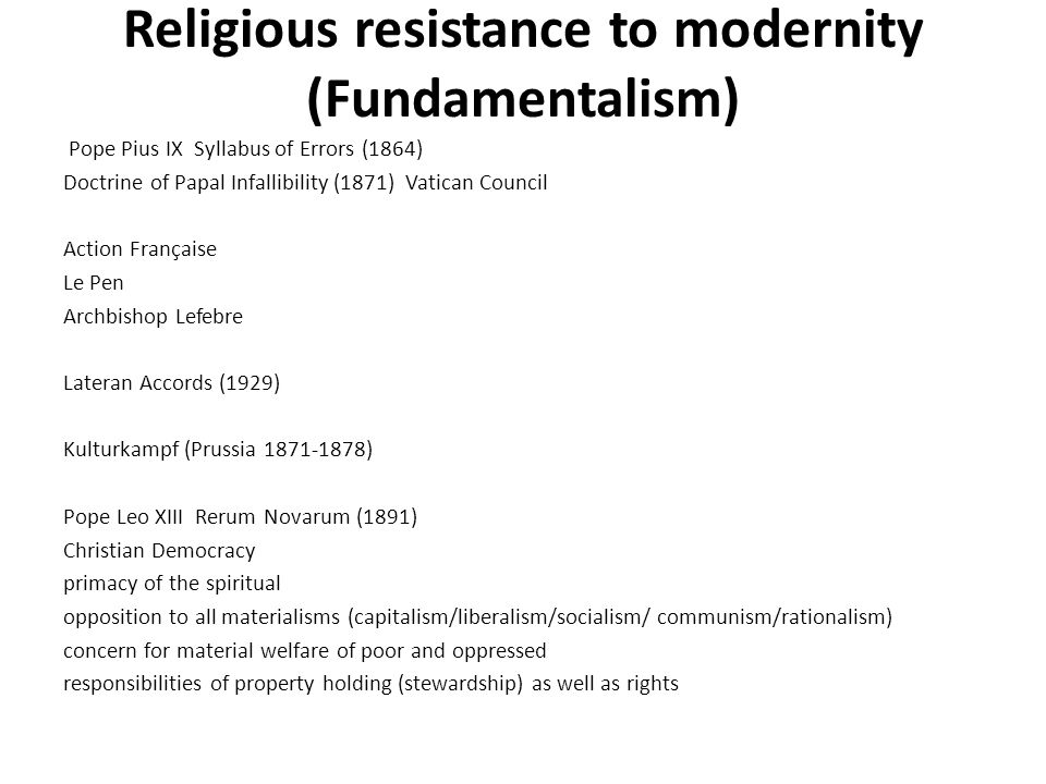Religious resistance to modernity (Fundamentalism) Pope Pius IX Syllabus of Errors (1864) Doctrine of Papal Infallibility (1871) Vatican Council Action Française Le Pen Archbishop Lefebre Lateran Accords (1929) Kulturkampf (Prussia 1871-1878) Pope Leo XIII Rerum Novarum (1891) Christian Democracy primacy of the spiritual opposition to all materialisms (capitalism/liberalism/socialism/ communism/rationalism) concern for material welfare of poor and oppressed responsibilities of property holding (stewardship) as well as rights