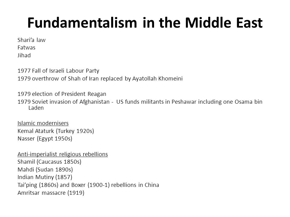 Fundamentalism in the Middle East Shari'a law Fatwas Jihad 1977 Fall of Israeli Labour Party 1979 overthrow of Shah of Iran replaced by Ayatollah Khomeini 1979 election of President Reagan 1979 Soviet invasion of Afghanistan - US funds militants in Peshawar including one Osama bin Laden Islamic modernisers Kemal Ataturk (Turkey 1920s) Nasser (Egypt 1950s) Anti-imperialist religious rebellions Shamil (Caucasus 1850s) Mahdi (Sudan 1890s) Indian Mutiny (1857) Tai'ping (1860s) and Boxer (1900-1) rebellions in China Amritsar massacre (1919)