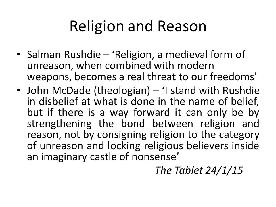 Religion and Reason Salman Rushdie – 'Religion, a medieval form of unreason, when combined with modern weapons, becomes a real threat to our freedoms' John McDade (theologian) – 'I stand with Rushdie in disbelief at what is done in the name of belief, but if there is a way forward it can only be by strengthening the bond between religion and reason, not by consigning religion to the category of unreason and locking religious believers inside an imaginary castle of nonsense' The Tablet 24/1/15
