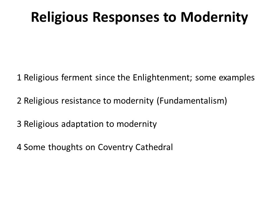 Religious Responses to Modernity 1 Religious ferment since the Enlightenment; some examples 2 Religious resistance to modernity (Fundamentalism) 3 Religious adaptation to modernity 4 Some thoughts on Coventry Cathedral