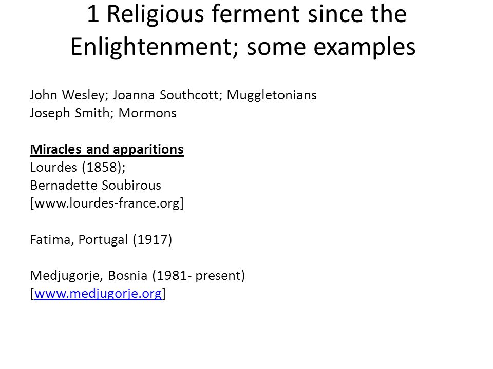 1 Religious ferment since the Enlightenment; some examples John Wesley; Joanna Southcott; Muggletonians Joseph Smith; Mormons Miracles and apparitions Lourdes (1858); Bernadette Soubirous [www.lourdes-france.org] Fatima, Portugal (1917) Medjugorje, Bosnia (1981- present) [www.medjugorje.org]www.medjugorje.org