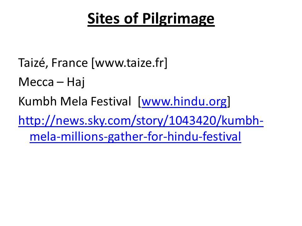 Sites of Pilgrimage Taizé, France [www.taize.fr] Mecca – Haj Kumbh Mela Festival [www.hindu.org]www.hindu.org http://news.sky.com/story/1043420/kumbh- mela-millions-gather-for-hindu-festival