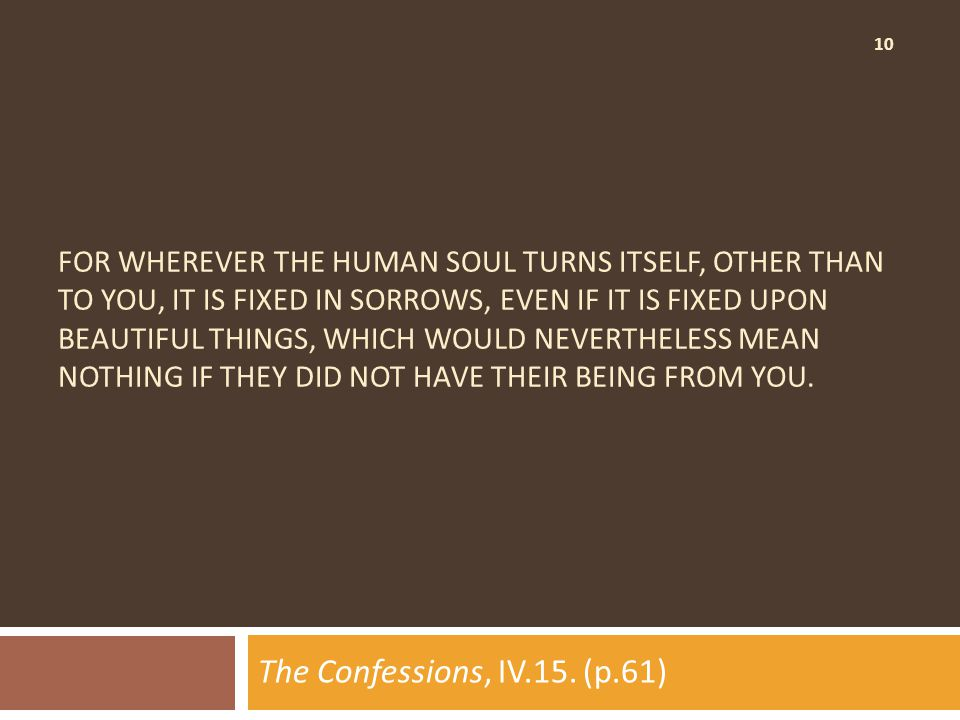 10 FOR WHEREVER THE HUMAN SOUL TURNS ITSELF, OTHER THAN TO YOU, IT IS FIXED IN SORROWS, EVEN IF IT IS FIXED UPON BEAUTIFUL THINGS, WHICH WOULD NEVERTHELESS MEAN NOTHING IF THEY DID NOT HAVE THEIR BEING FROM YOU.