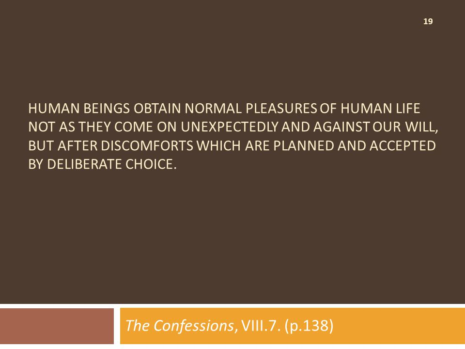 19 HUMAN BEINGS OBTAIN NORMAL PLEASURES OF HUMAN LIFE NOT AS THEY COME ON UNEXPECTEDLY AND AGAINST OUR WILL, BUT AFTER DISCOMFORTS WHICH ARE PLANNED AND ACCEPTED BY DELIBERATE CHOICE.