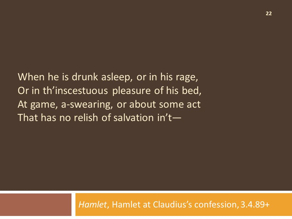 22 When he is drunk asleep, or in his rage, Or in th'inscestuous pleasure of his bed, At game, a-swearing, or about some act That has no relish of salvation in't— Hamlet, Hamlet at Claudius's confession, 3.4.89+